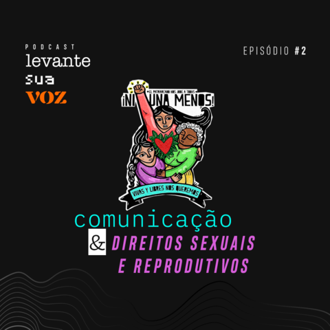 Segundo episódio do Podcast Levante Sua voz traz discussão sobre direitos sexuais e reprodutivos e comunicação